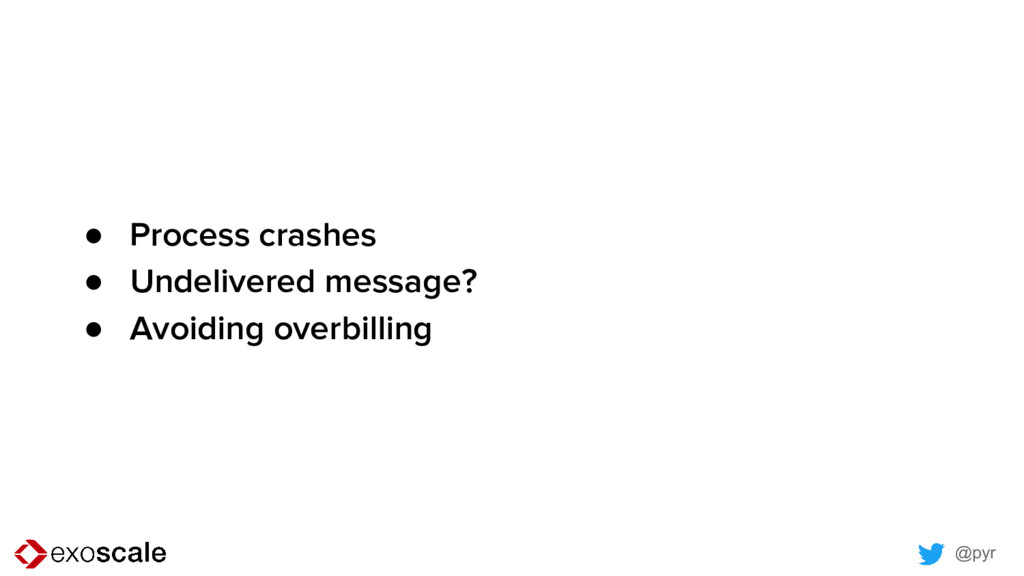 @pyr ● Process crashes ● Undelivered message? ●...