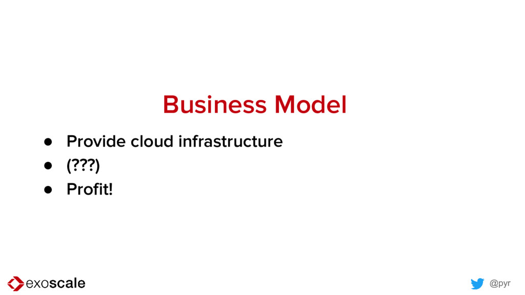 @pyr Business Model ● Provide cloud infrastruct...