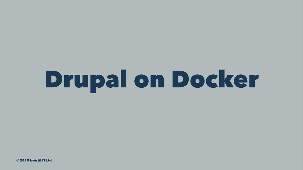 Drupal on Docker © 2015 freistil IT Ltd