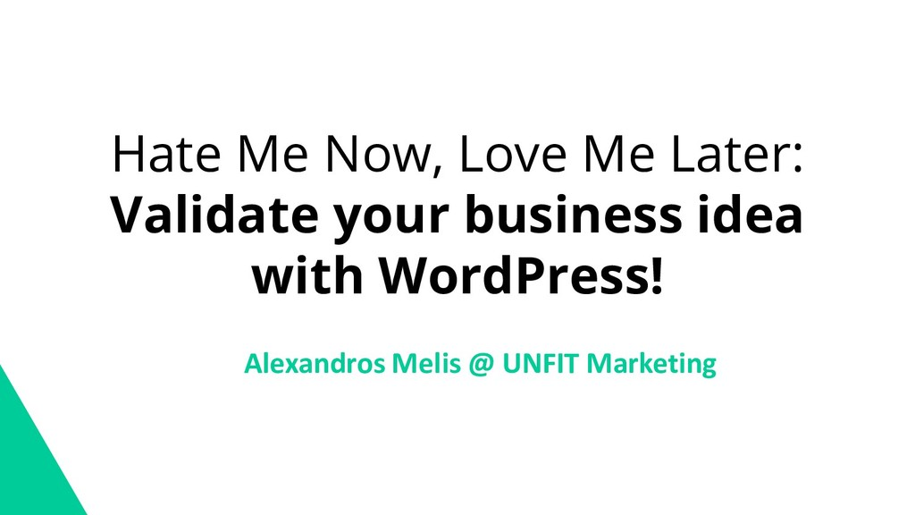 Hate Me Now, Love Me Later: Validate your busin...