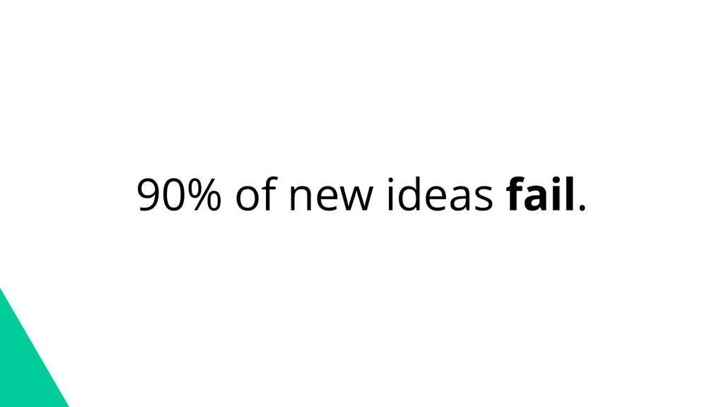 90% of new ideas fail.