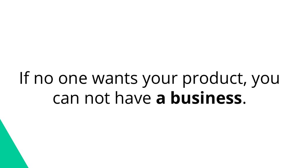 If no one wants your product, you can not have ...