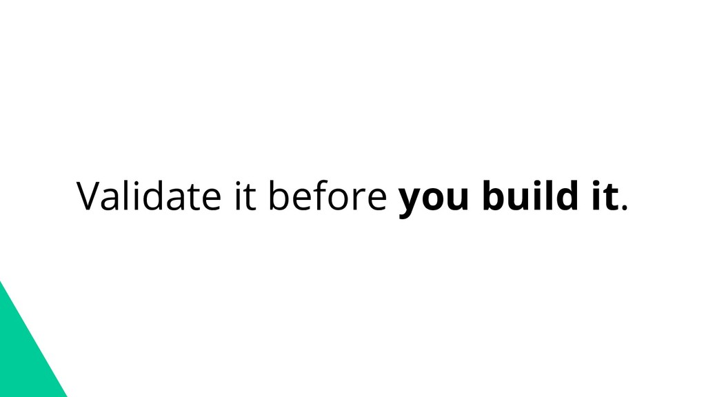 Validate it before you build it.