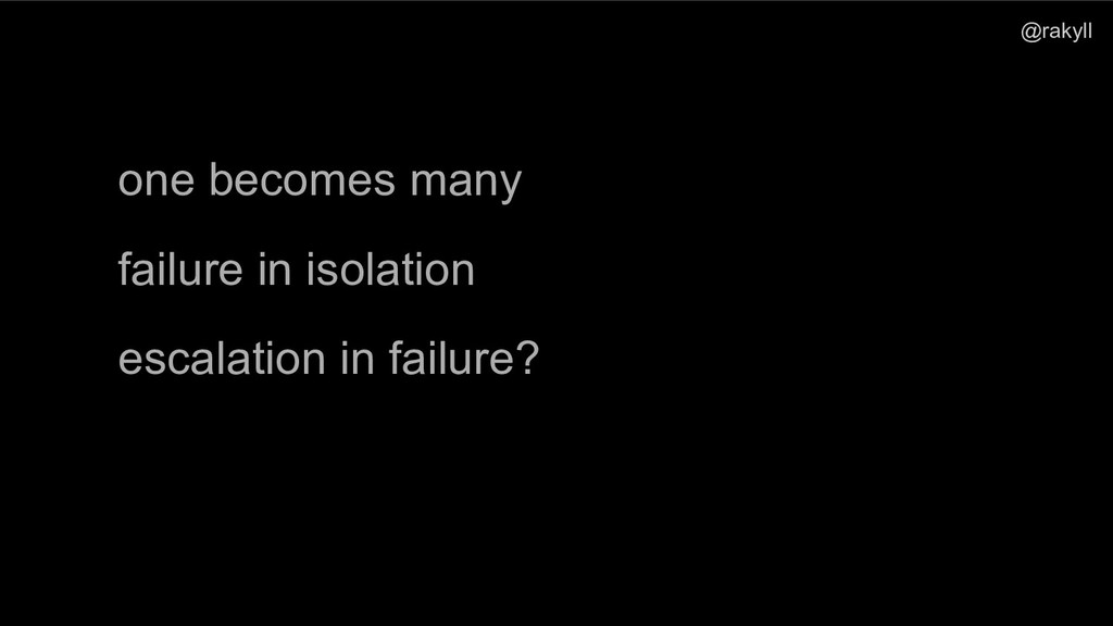 @rakyll one becomes many failure in isolation e...