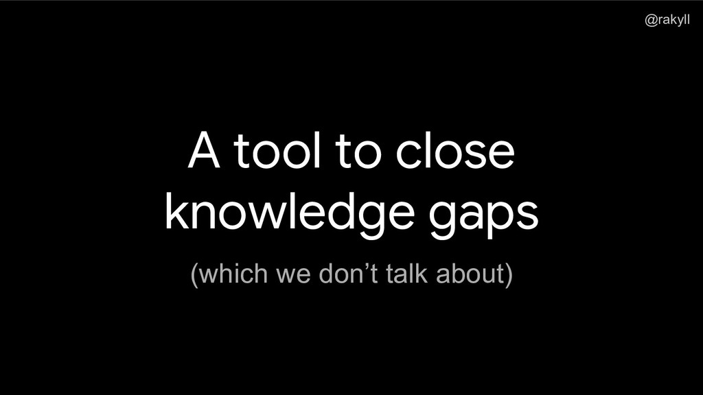 @rakyll A tool to close knowledge gaps (which w...