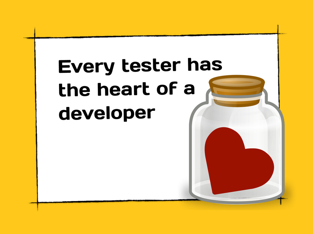 ♥ Every tester has the heart of a developer