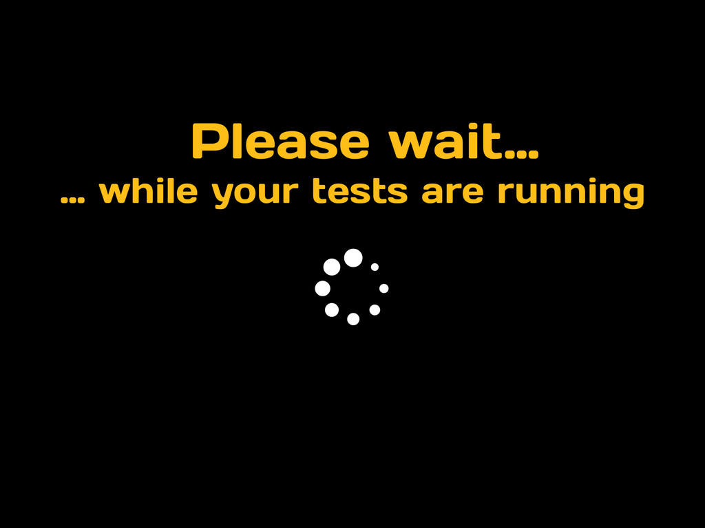 Please wait… … while your tests are running *