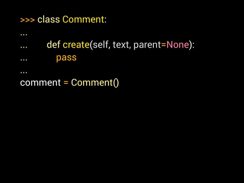 >>> class Comment: ... ... def create(self, tex...