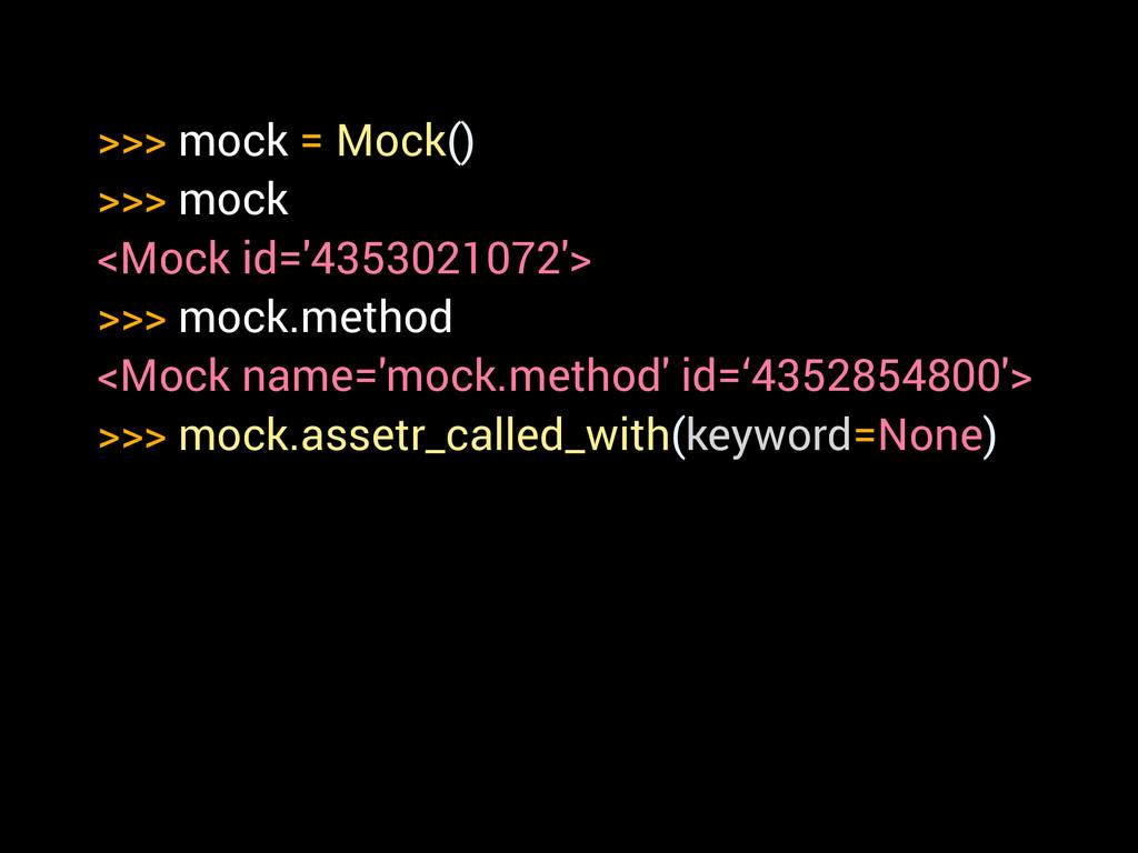 >>> mock = Mock() >>> mock <Mock id='4353021072...