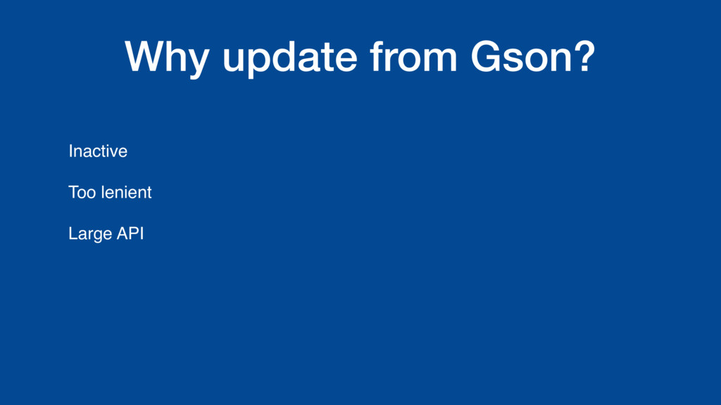 Why update from Gson? Inactive Too lenient Larg...