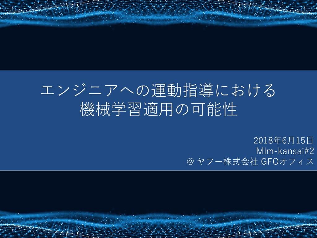 エンジニアへの運動指導における 機械学習適用の可能性 2018年6月15日 Mlm-kansa...