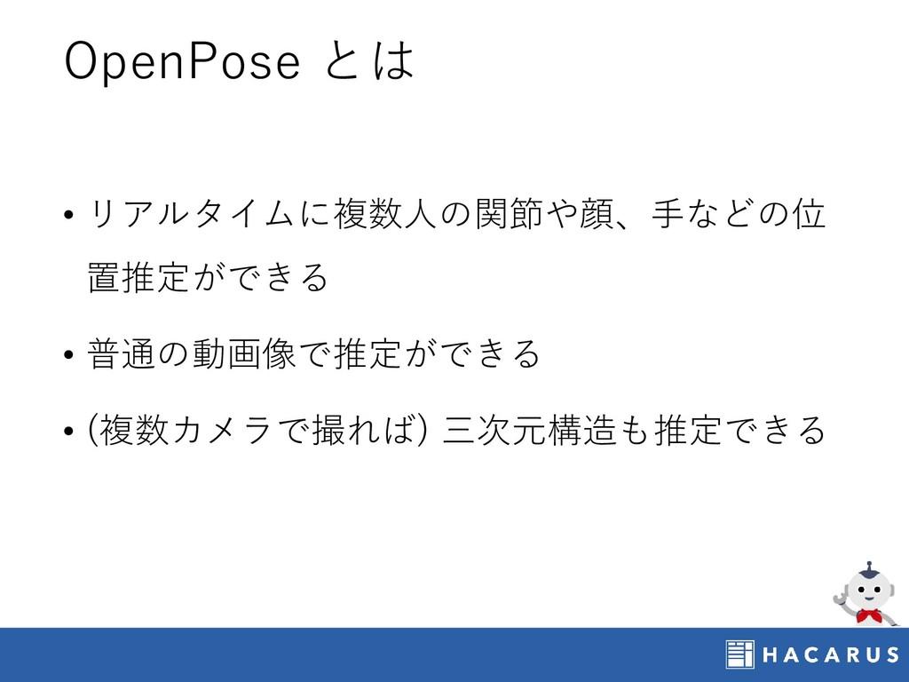OpenPose とは • リアルタイムに複数人の関節や顔、手などの位 置推定ができる • 普...