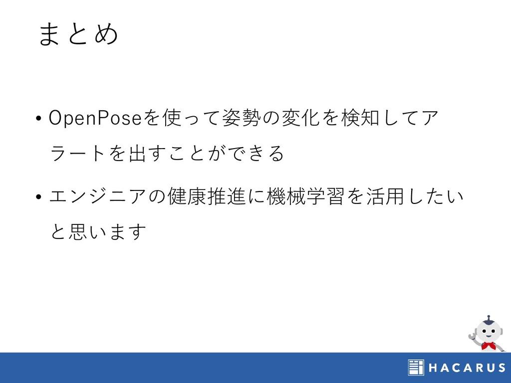 まとめ • OpenPoseを使って姿勢の変化を検知してア ラートを出すことができる • エン...