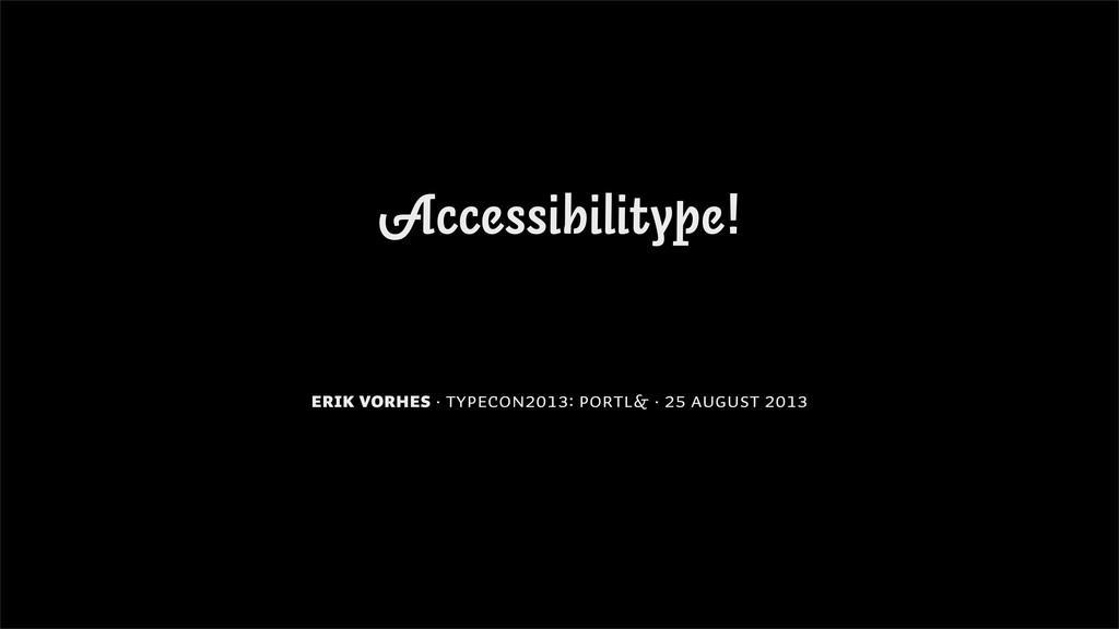 Accessibilitype! Erik Vorhes · TypeCon2013: Por...
