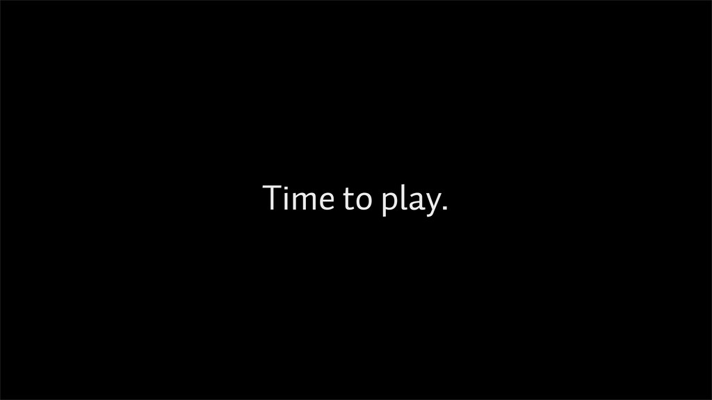 Time to play.