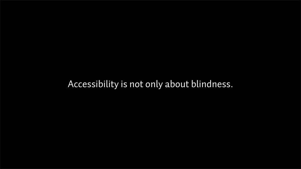 Accessibility is not only about blindness.