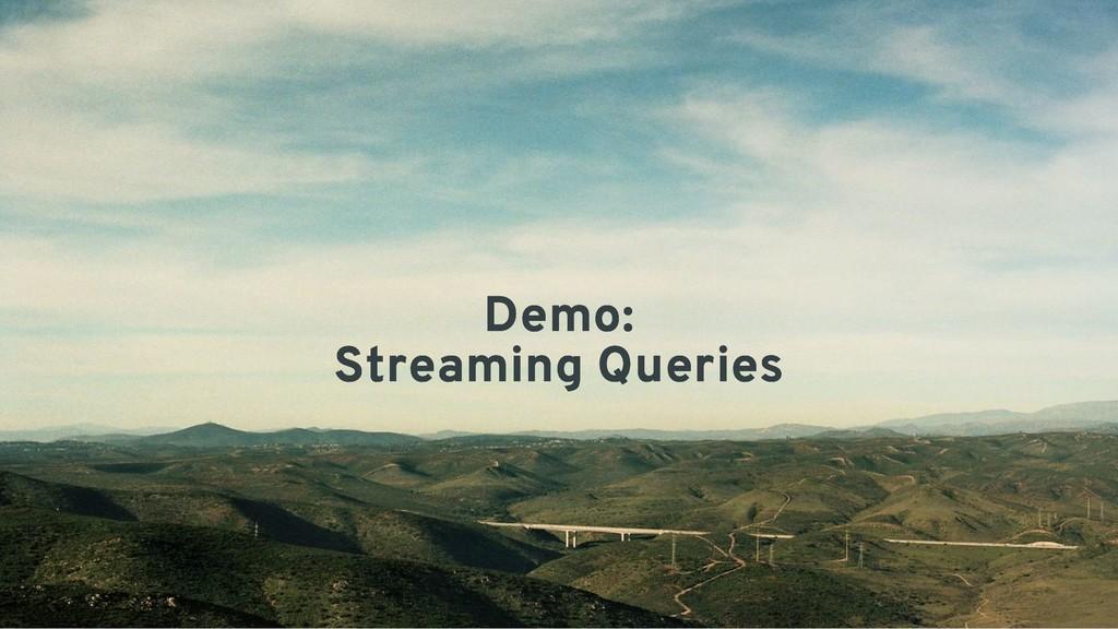 Demo: Demo: Streaming Queries Streaming Queries