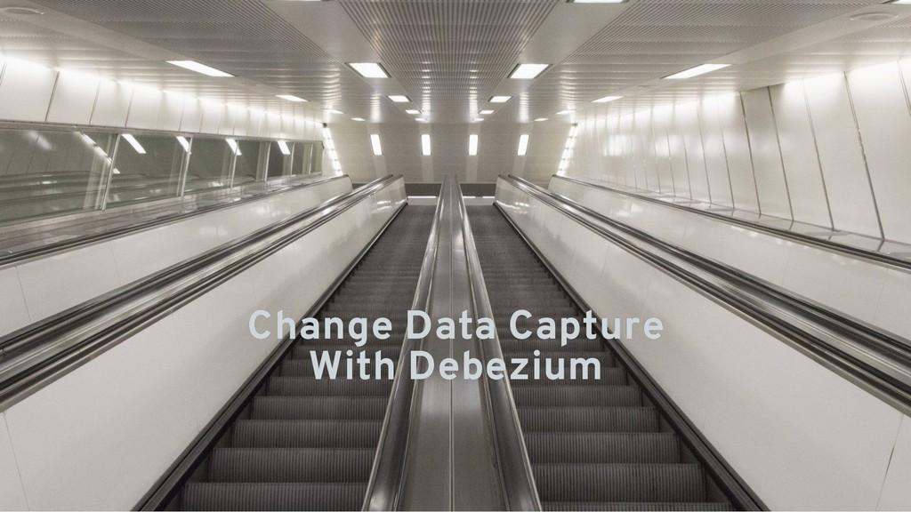 Change Data Capture Change Data Capture With De...