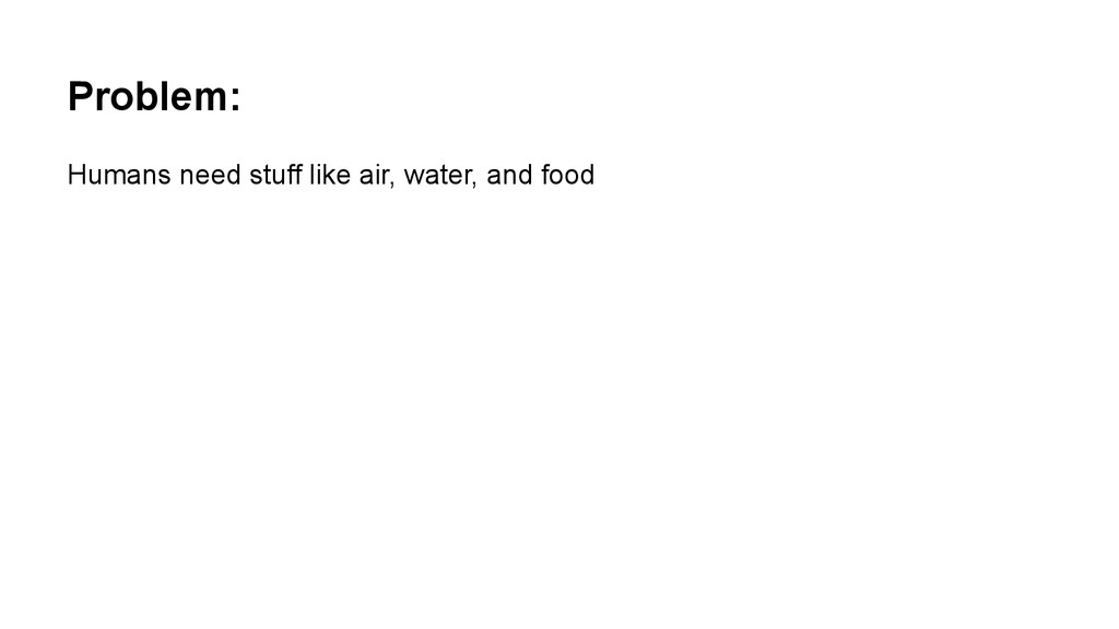 Problem: Humans need stuff like air, water, and...