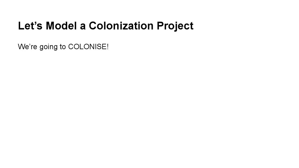 Let's Model a Colonization Project We're going ...