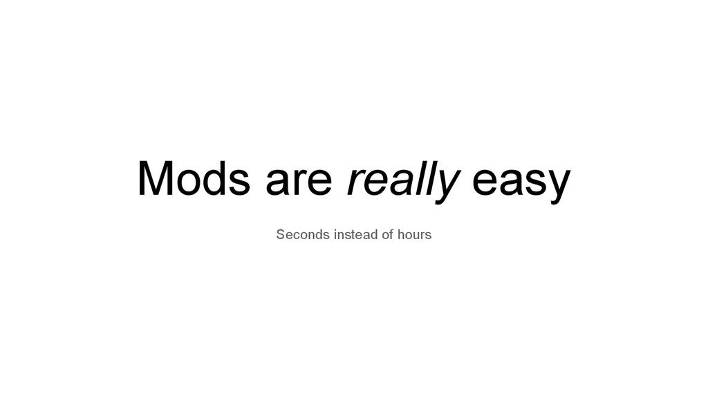 Mods are really easy Seconds instead of hours