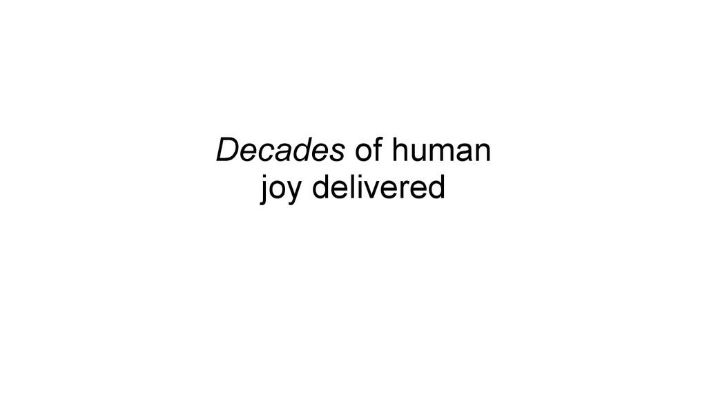 Decades of human joy delivered