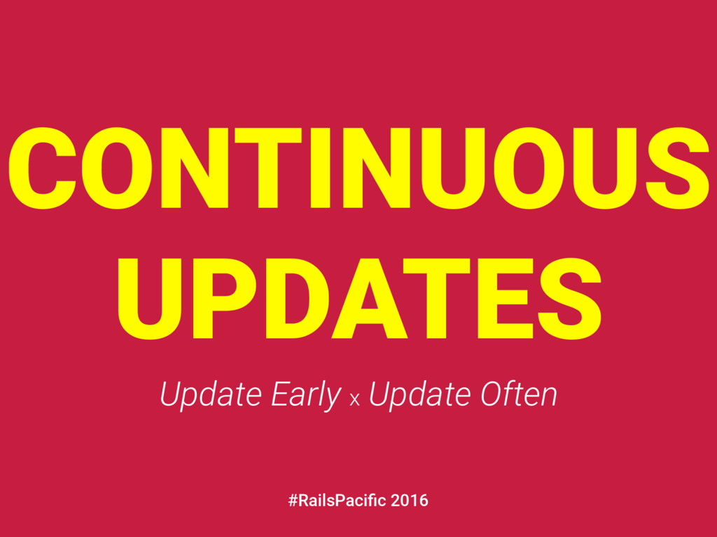 CONTINUOUS UPDATES Update Early x Update Often ...