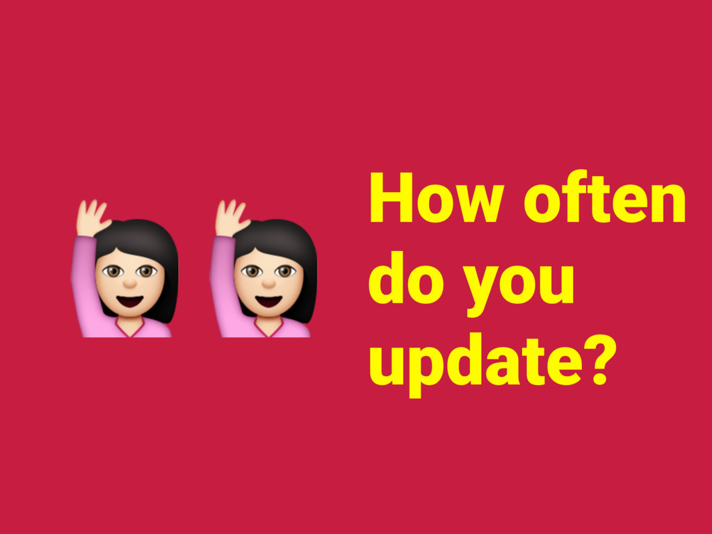 How often do you update? !!