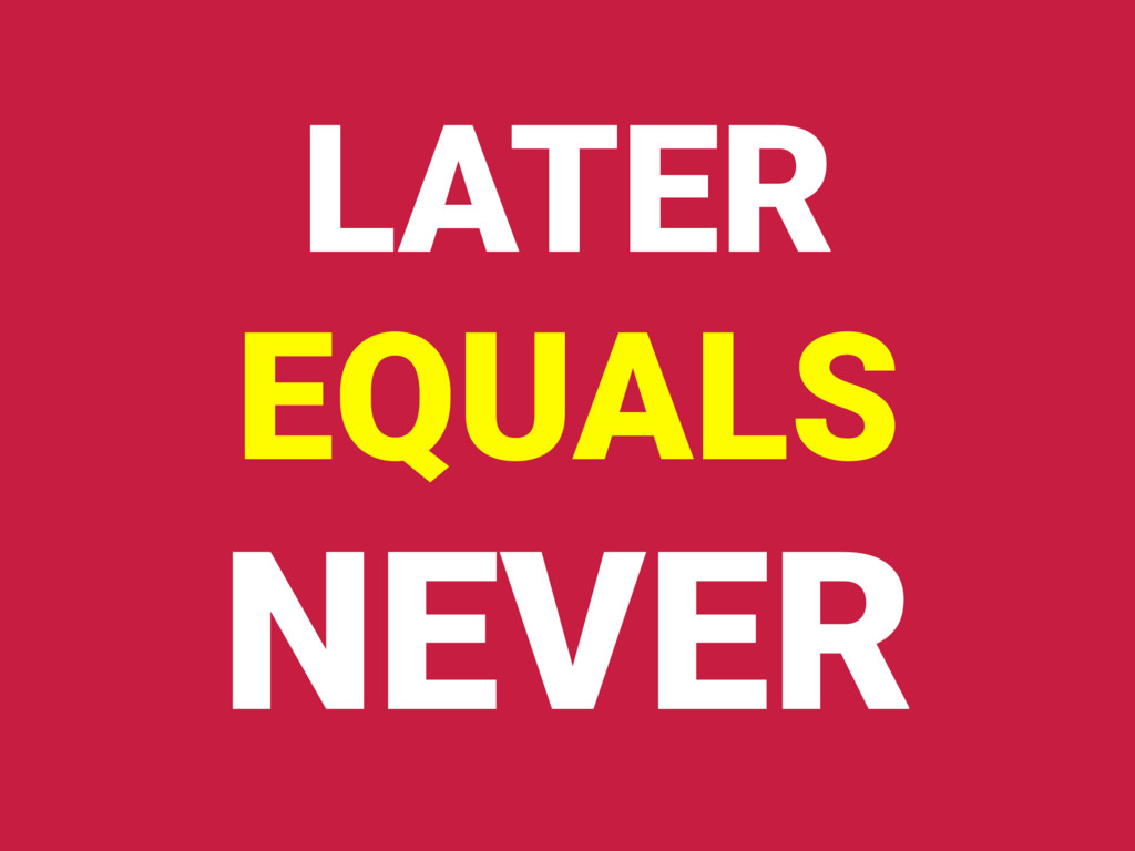 LATER EQUALS NEVER