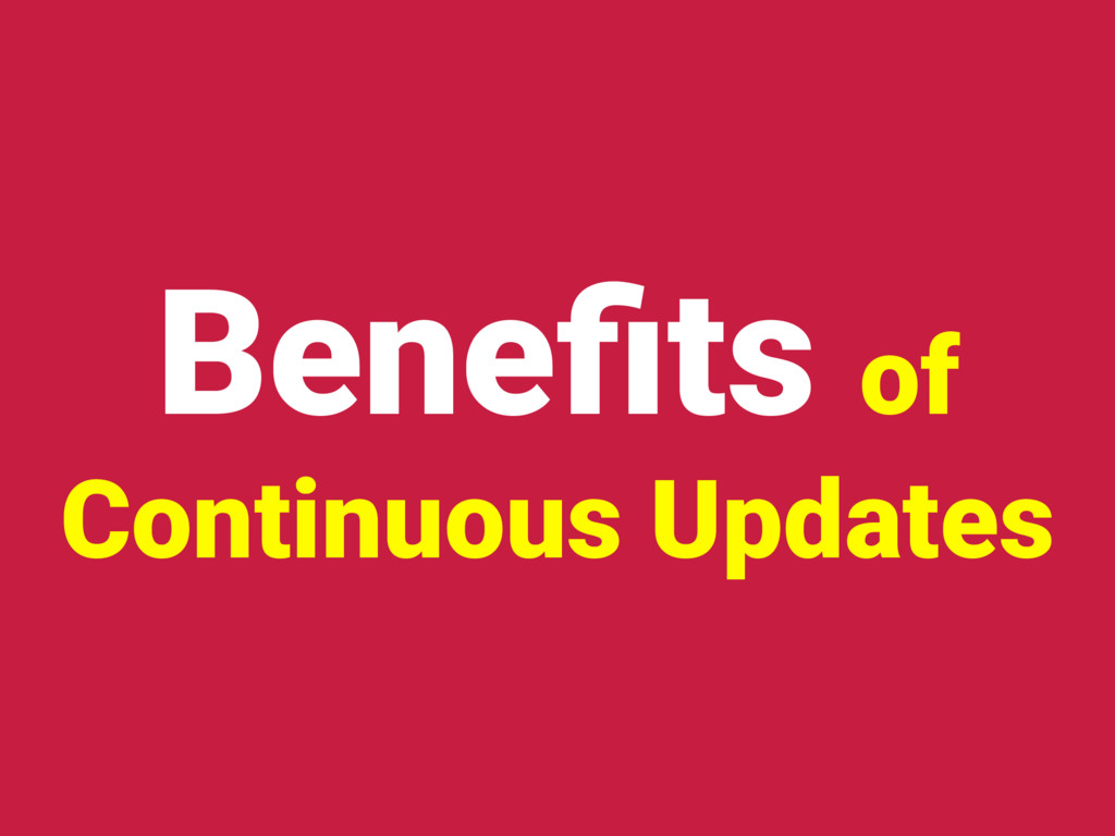 Benefits of Continuous Updates