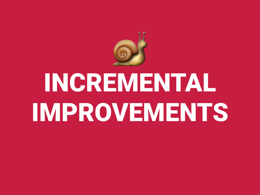 INCREMENTAL IMPROVEMENTS