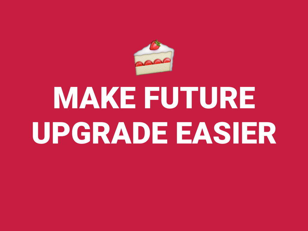 MAKE FUTURE UPGRADE EASIER