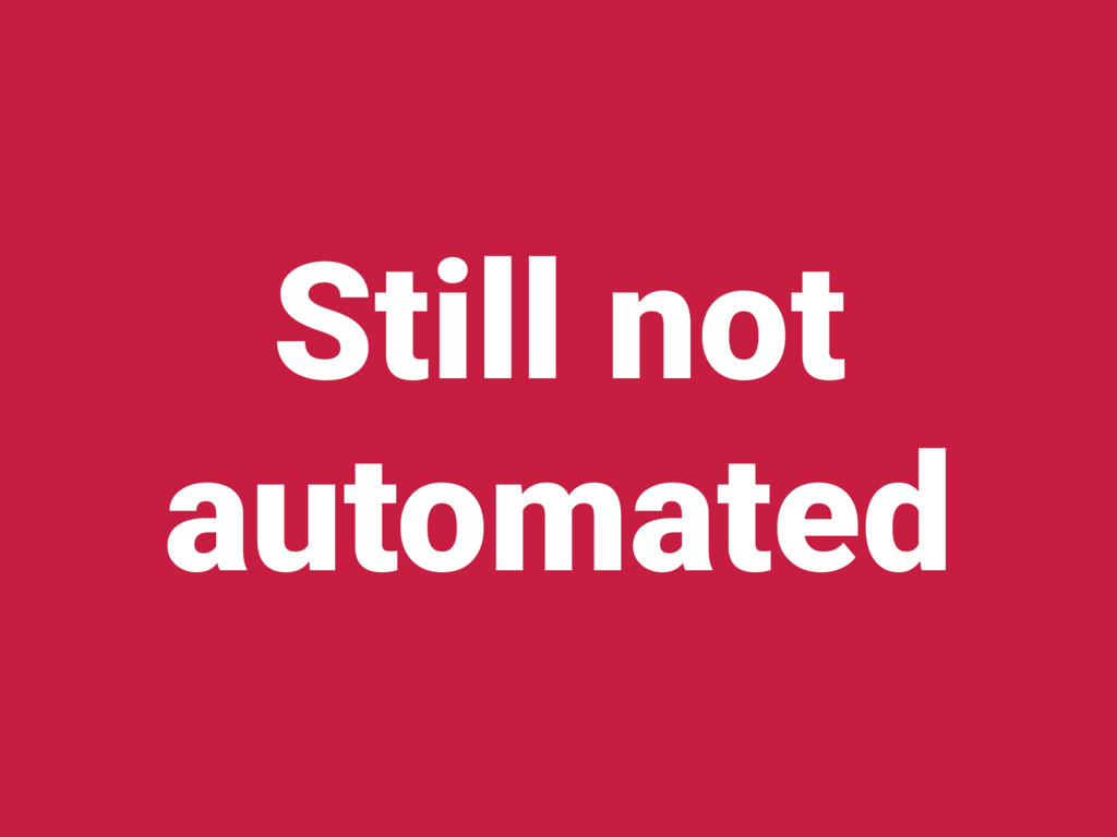 Still not automated