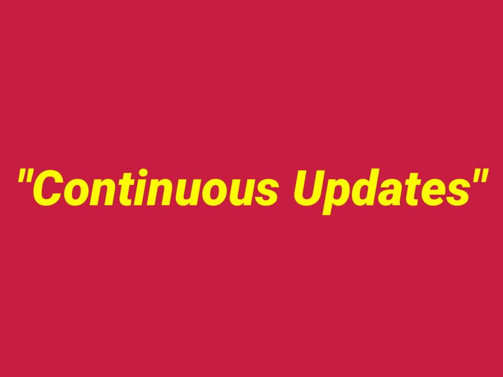 """""""Continuous Updates"""""""