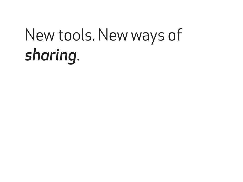 New tools. New ways of sharing.