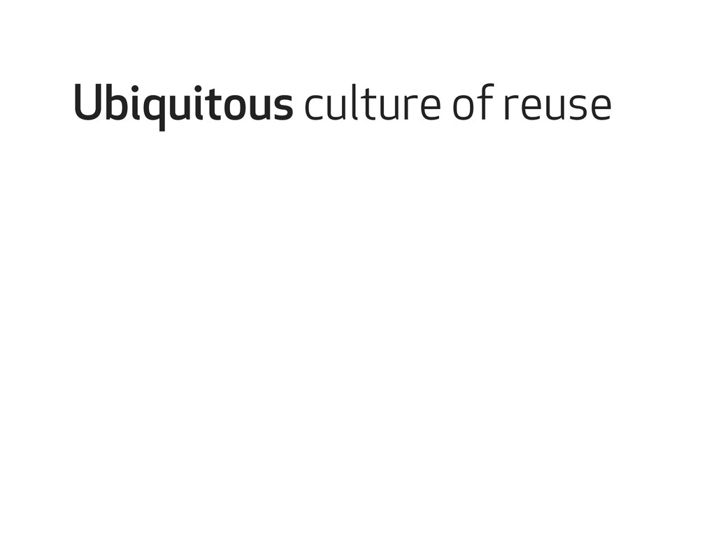 Ubiquitous culture of reuse