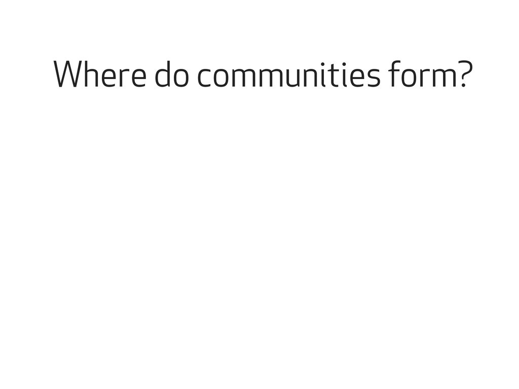 Where do communities form?