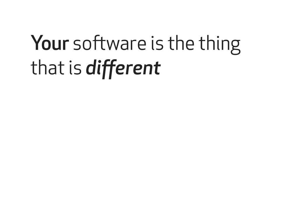 Your software is the thing that is different