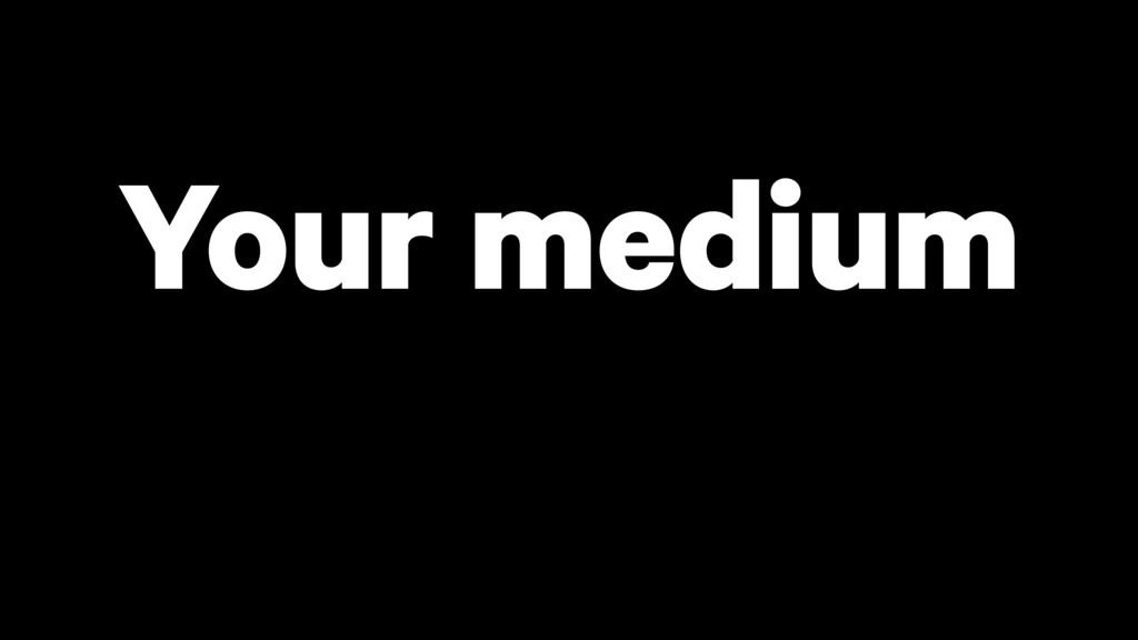 Your medium