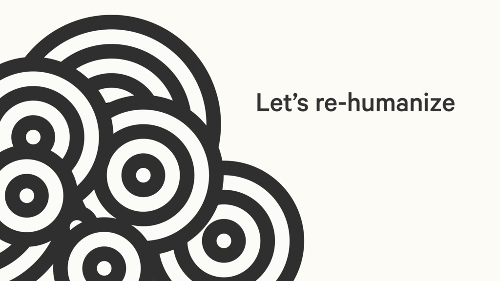 Let's re-humanize