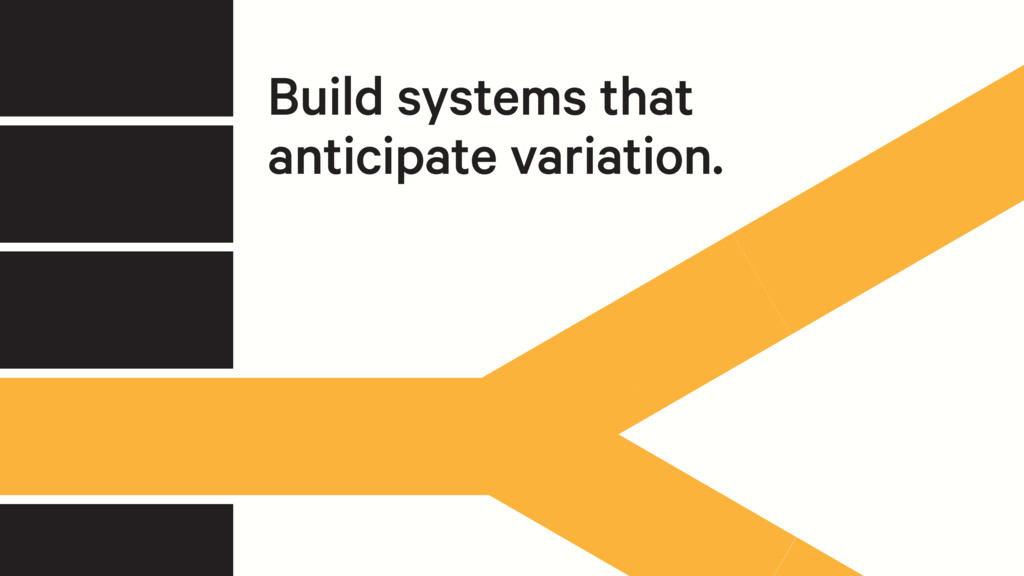 Build systems that anticipate variation.
