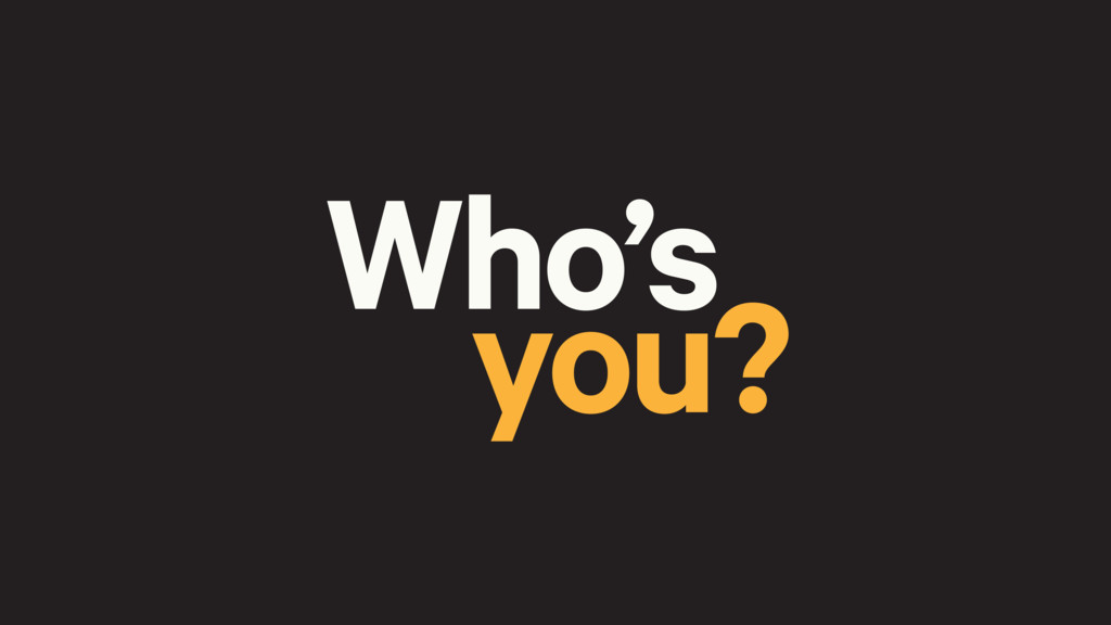 you? Who's
