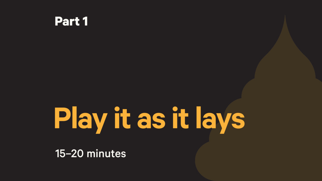 Play it as it lays 15–20 minutes Part 1