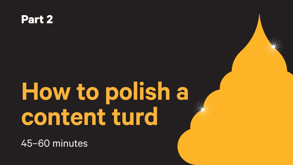 Part 2 How to polish a content turd 45–60 minut...