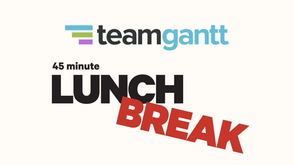 LUNCH BREAK 45 minute
