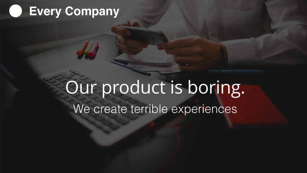 Our product is boring. We create terrible exper...
