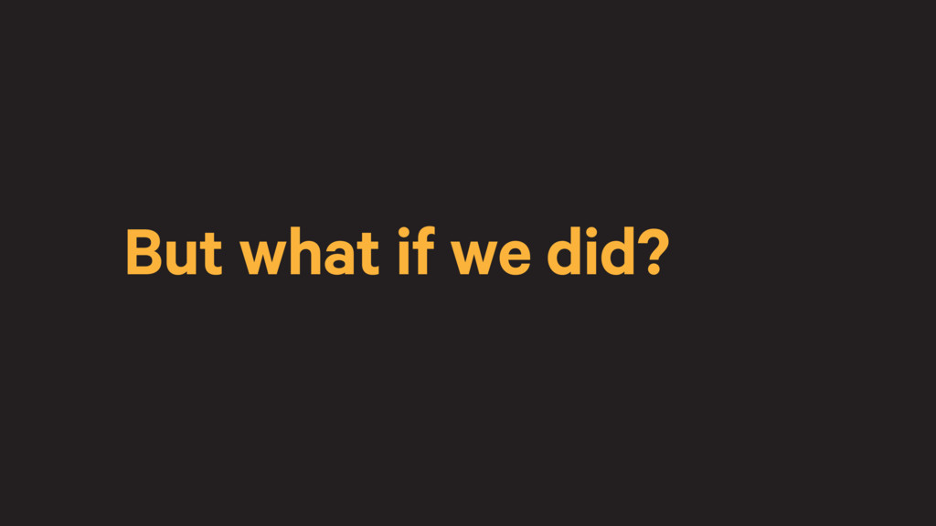 But what if we did?