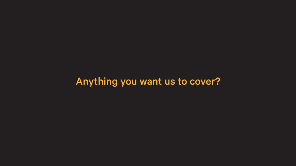 Anything you want us to cover?