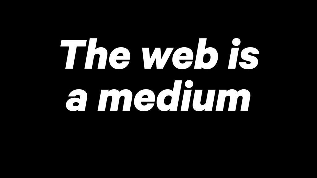 The web is a medium