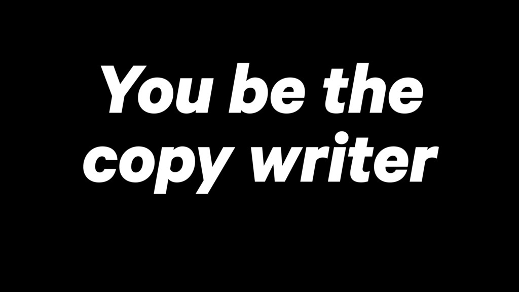You be the copy writer